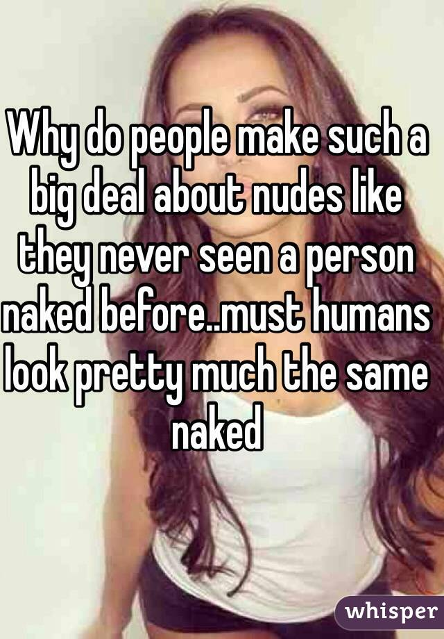 Why do people make such a big deal about nudes like they never seen a person naked before..must humans look pretty much the same naked