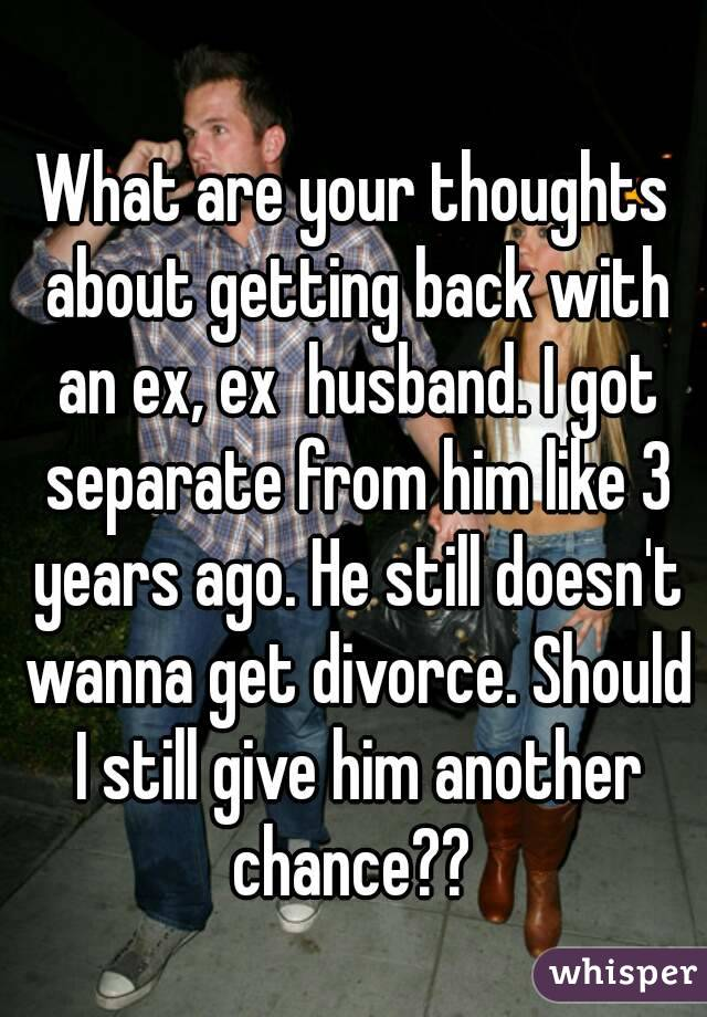 What are your thoughts about getting back with an ex, ex  husband. I got separate from him like 3 years ago. He still doesn't wanna get divorce. Should I still give him another chance??