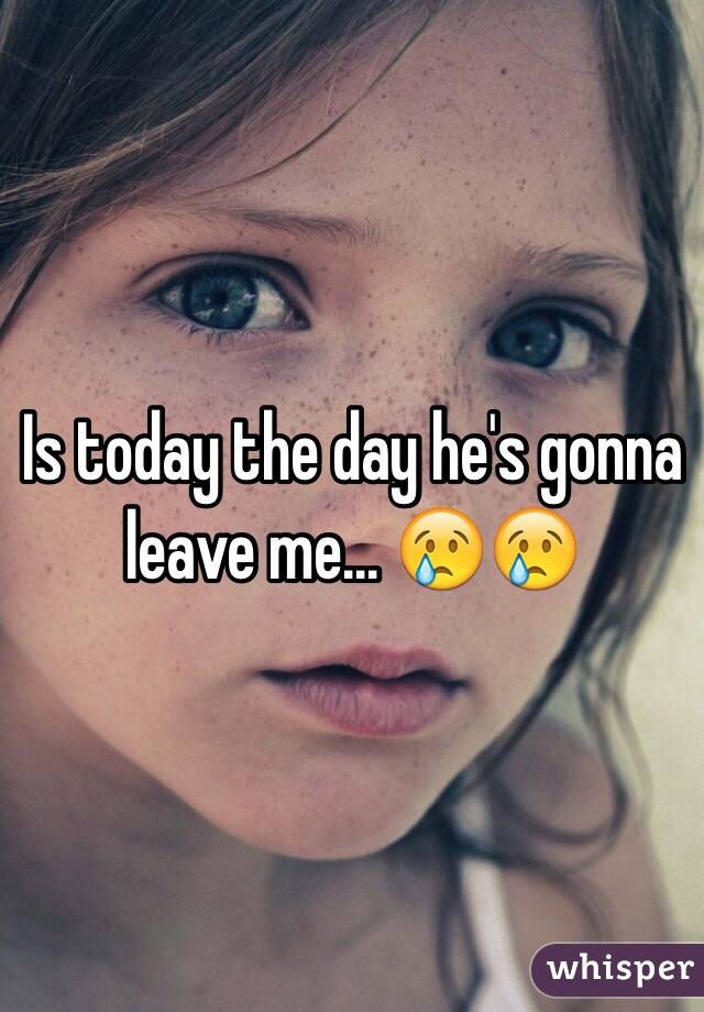 Is today the day he's gonna leave me... 😢😢