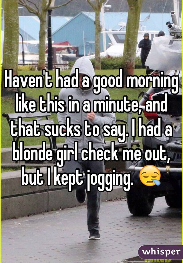 Haven't had a good morning like this in a minute, and that sucks to say. I had a blonde girl check me out, but I kept jogging. 😪