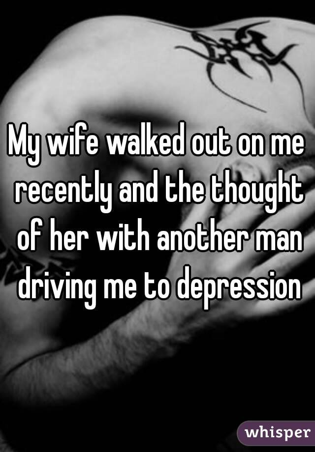 My wife walked out on me recently and the thought of her with another man driving me to depression