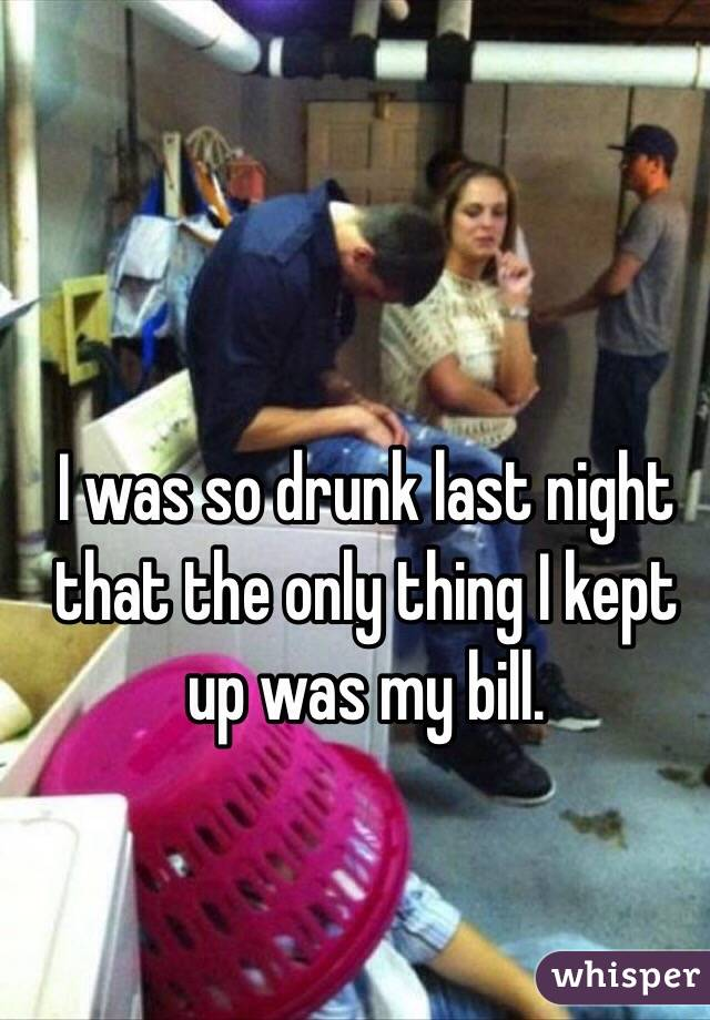 I was so drunk last night that the only thing I kept up was my bill.