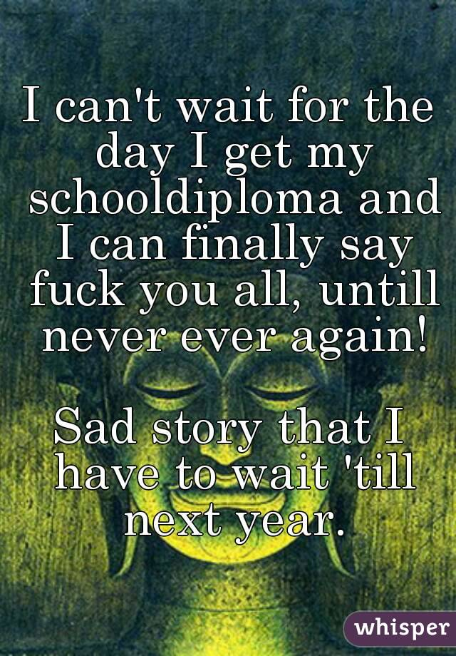 I can't wait for the day I get my schooldiploma and I can finally say fuck you all, untill never ever again!  Sad story that I have to wait 'till next year.