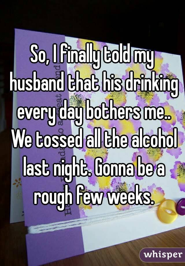 So, I finally told my husband that his drinking every day bothers me.. We tossed all the alcohol last night. Gonna be a rough few weeks.