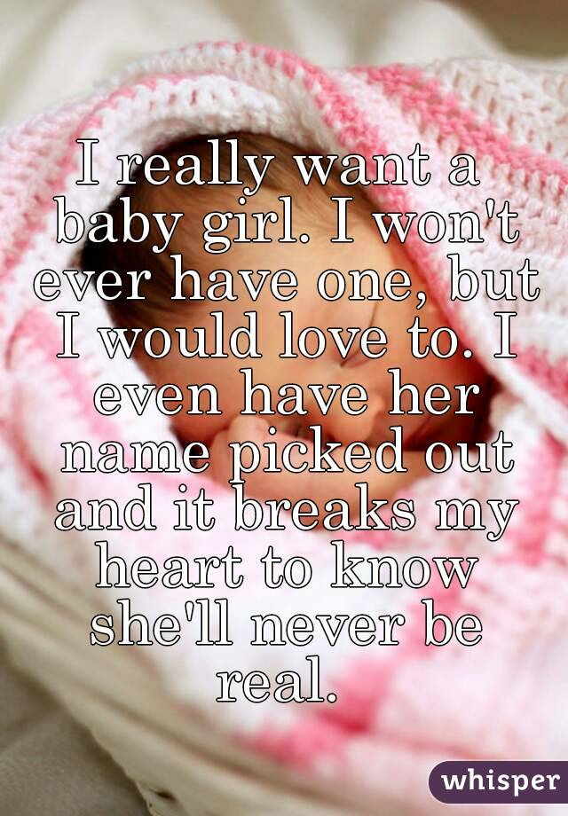 I really want a baby girl. I won't ever have one, but I would love to. I even have her name picked out and it breaks my heart to know she'll never be real.
