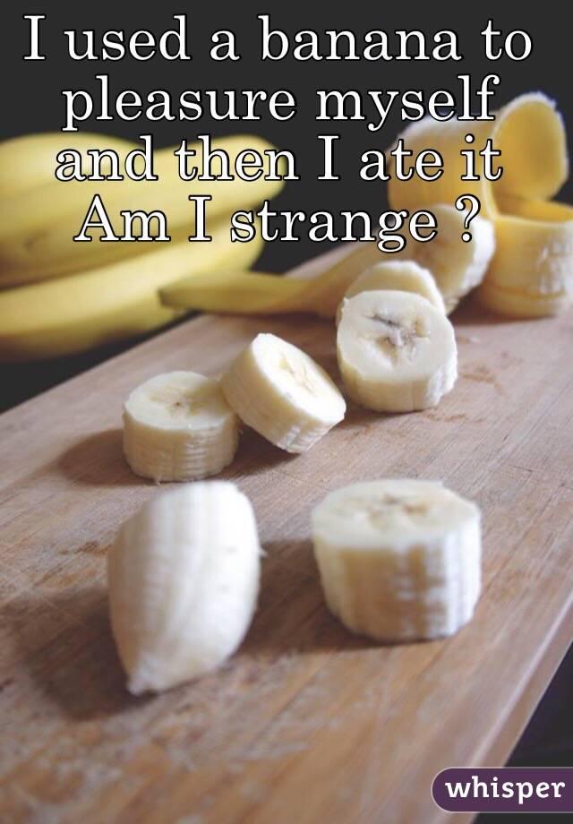 I used a banana to pleasure myself and then I ate it Am I strange ?