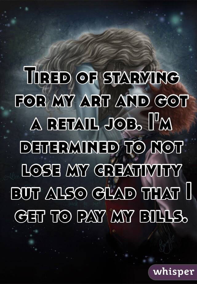 Tired of starving for my art and got a retail job. I'm determined to not lose my creativity but also glad that I get to pay my bills.