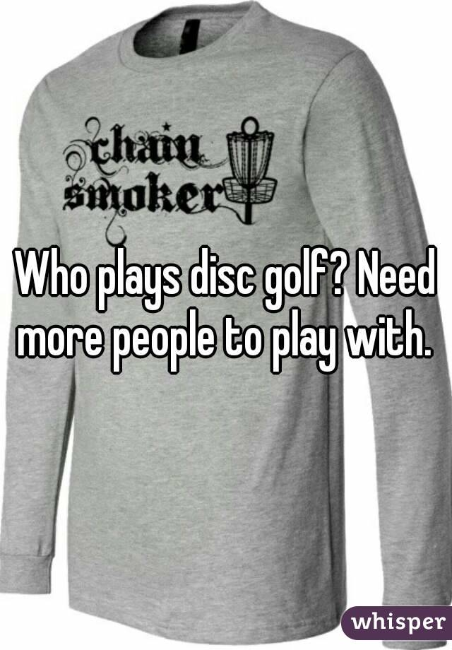 Who plays disc golf? Need more people to play with.