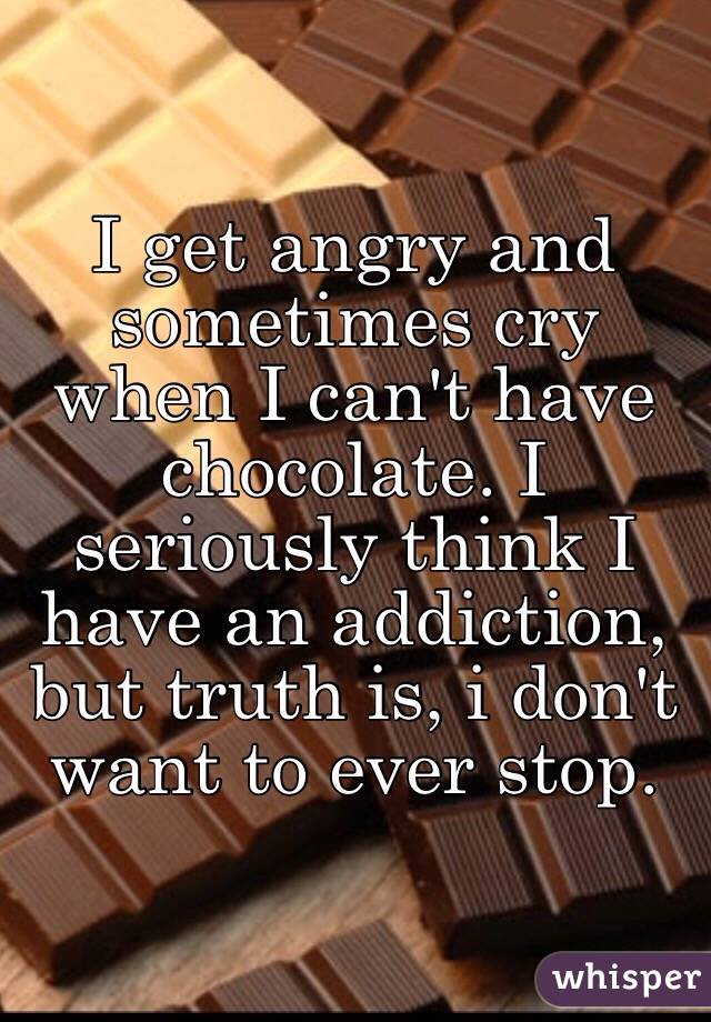 I get angry and sometimes cry when I can't have chocolate. I seriously think I have an addiction, but truth is, i don't want to ever stop.