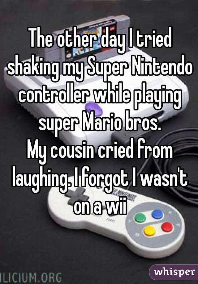 The other day I tried shaking my Super Nintendo controller while playing super Mario bros. My cousin cried from laughing. I forgot I wasn't on a wii