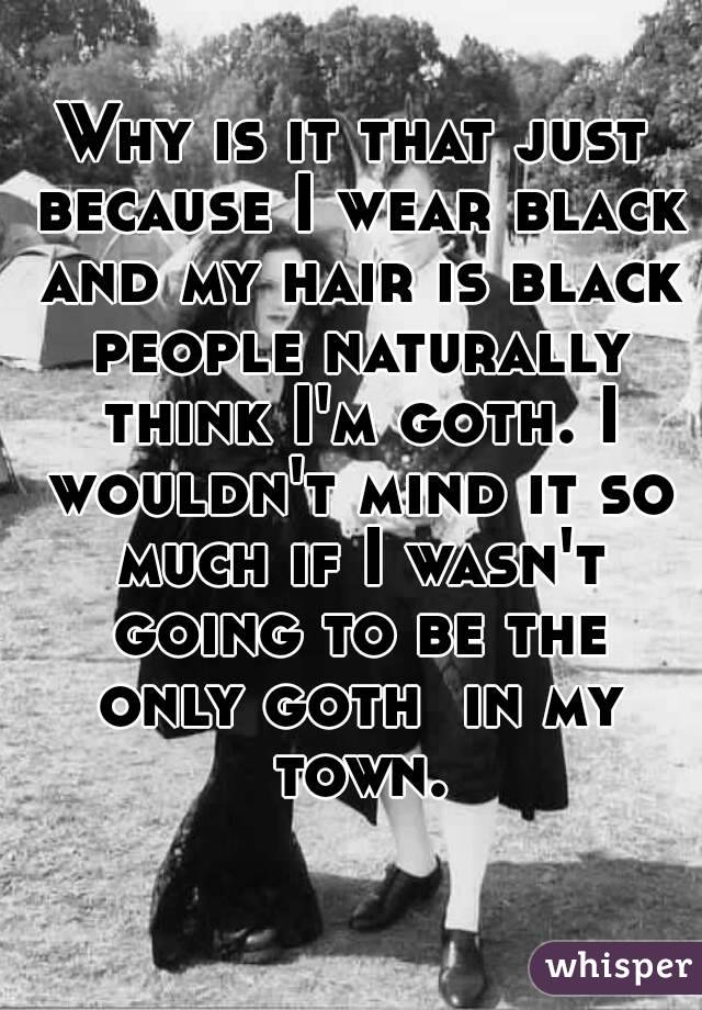 Why is it that just because I wear black and my hair is black people naturally think I'm goth. I wouldn't mind it so much if I wasn't going to be the only goth  in my town.
