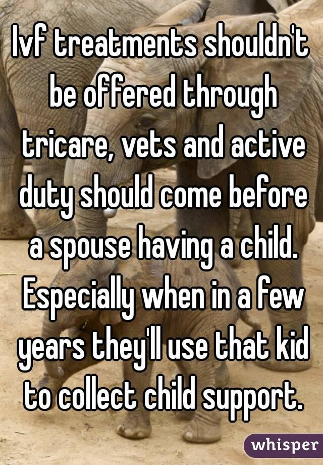 Ivf treatments shouldn't be offered through tricare, vets and active duty should come before a spouse having a child. Especially when in a few years they'll use that kid to collect child support.