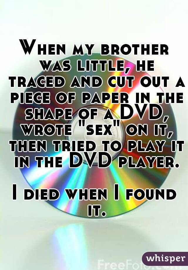 """When my brother was little, he traced and cut out a piece of paper in the shape of a DVD, wrote """"sex"""" on it, then tried to play it in the DVD player.  I died when I found it."""