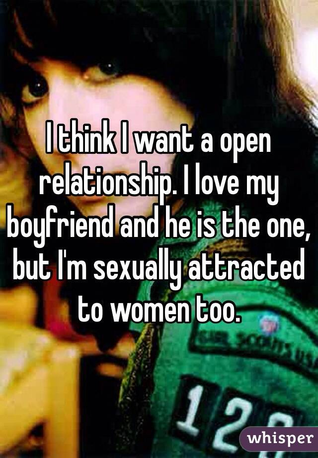 I think I want a open relationship. I love my boyfriend and he is the one, but I'm sexually attracted to women too.