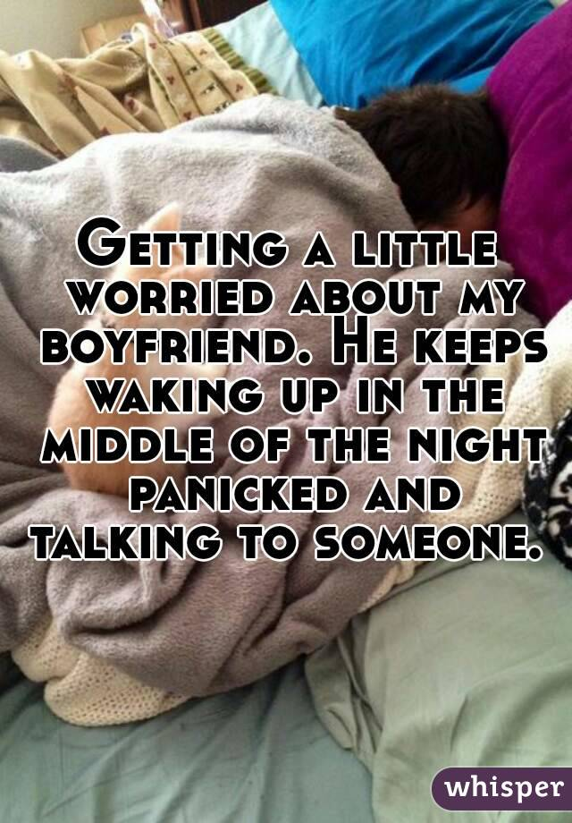 Getting a little worried about my boyfriend. He keeps waking up in the middle of the night panicked and talking to someone.