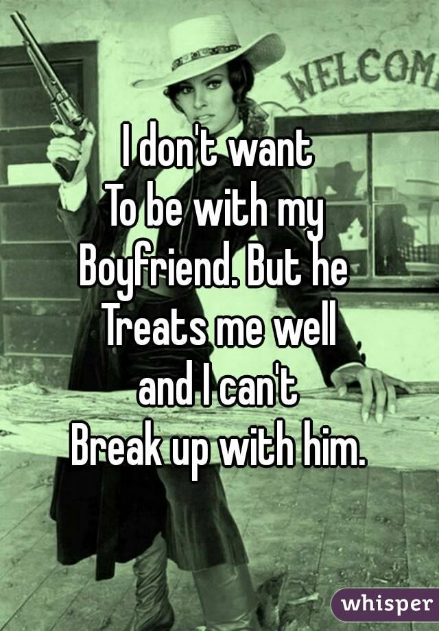 I don't want To be with my  Boyfriend. But he  Treats me well  and I can't  Break up with him.