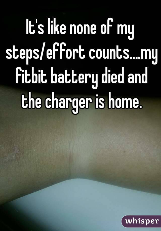 It's like none of my steps/effort counts....my fitbit battery died and the charger is home.