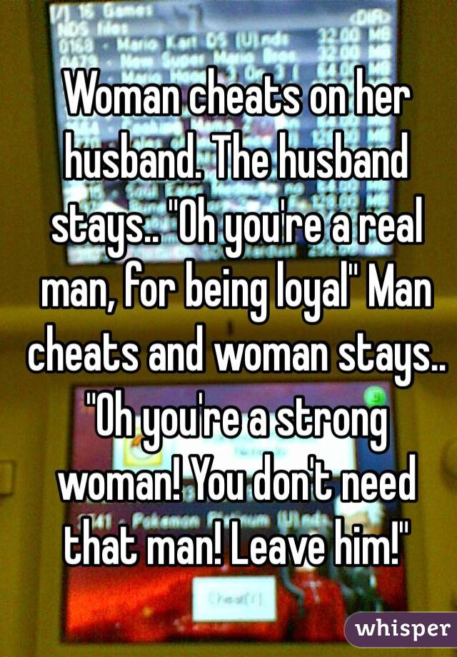 """Woman cheats on her husband. The husband stays.. """"Oh you're a real man, for being loyal"""" Man cheats and woman stays.. """"Oh you're a strong woman! You don't need that man! Leave him!"""""""