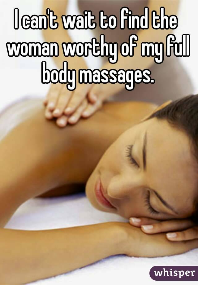 I can't wait to find the woman worthy of my full body massages.