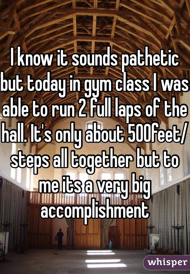 I know it sounds pathetic but today in gym class I was able to run 2 full laps of the hall. It's only about 500feet/steps all together but to me its a very big accomplishment