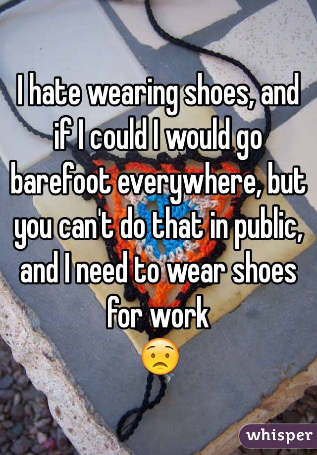 I hate wearing shoes, and if I could I would go barefoot everywhere, but you can't do that in public, and I need to wear shoes for work 😟