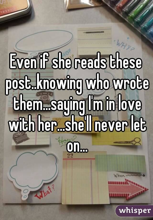 Even if she reads these post..knowing who wrote them...saying I'm in love with her...she'll never let on...