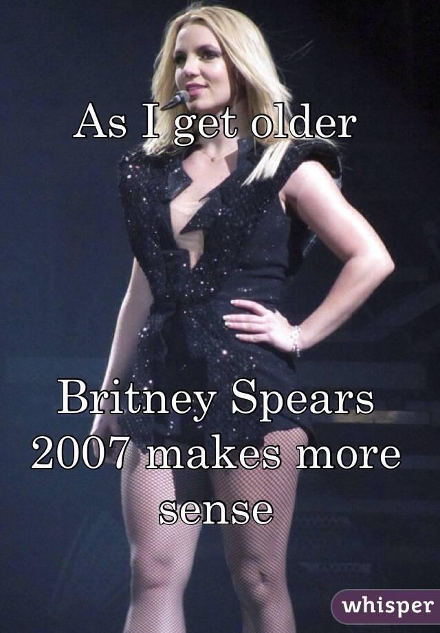 As I get older      Britney Spears 2007 makes more sense