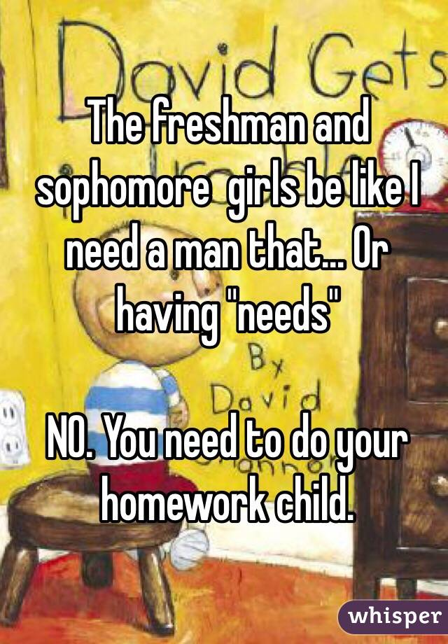 "The freshman and sophomore  girls be like I need a man that... Or having ""needs""  NO. You need to do your homework child."