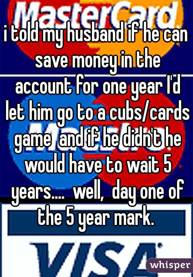 i told my husband if he can save money in the account for one year I'd let him go to a cubs/cards game  and if he didn't he would have to wait 5 years....  well,  day one of the 5 year mark.