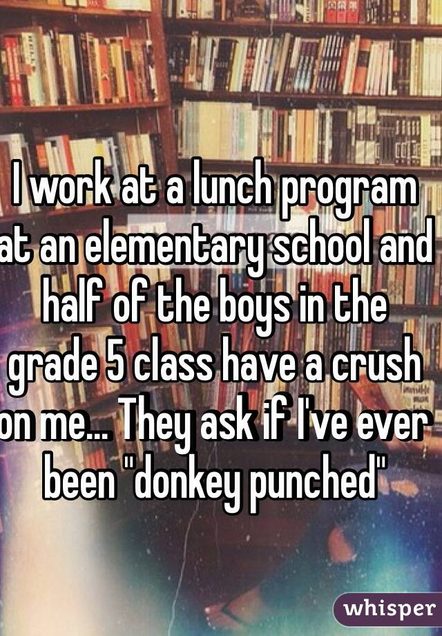 """I work at a lunch program at an elementary school and half of the boys in the grade 5 class have a crush on me... They ask if I've ever been """"donkey punched"""""""