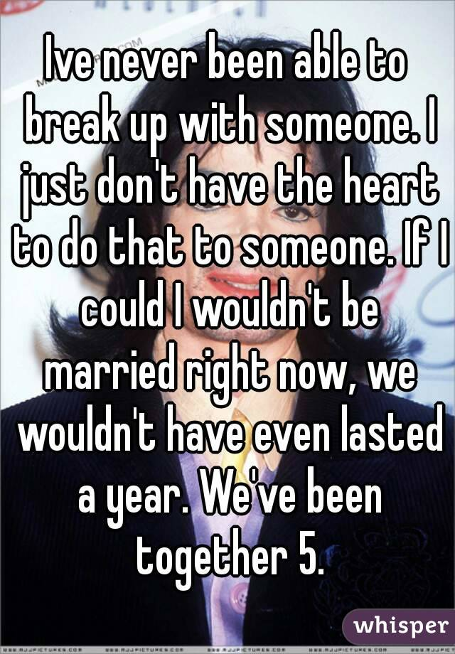 Ive never been able to break up with someone. I just don't have the heart to do that to someone. If I could I wouldn't be married right now, we wouldn't have even lasted a year. We've been together 5.