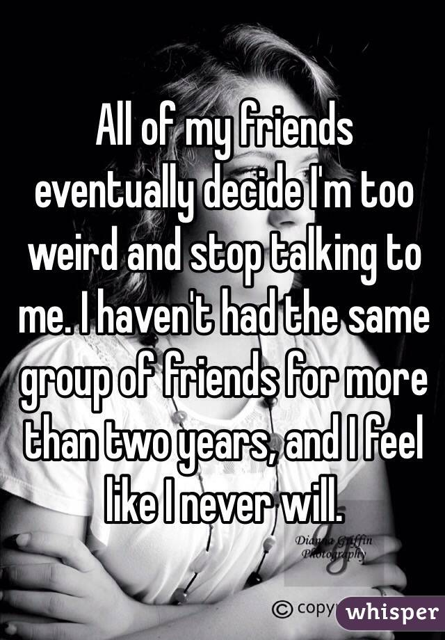 All of my friends eventually decide I'm too weird and stop talking to me. I haven't had the same group of friends for more than two years, and I feel like I never will.