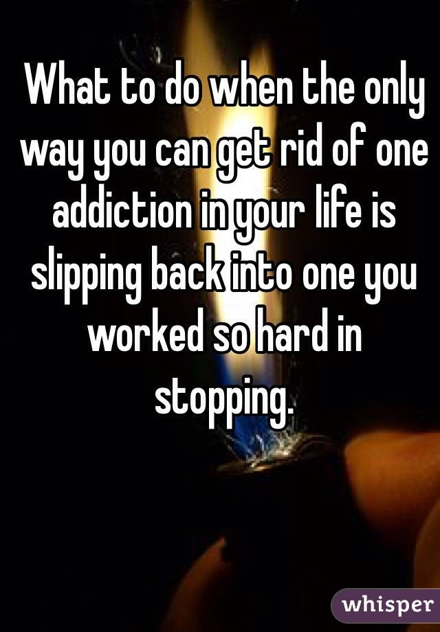 What to do when the only way you can get rid of one addiction in your life is slipping back into one you worked so hard in stopping.