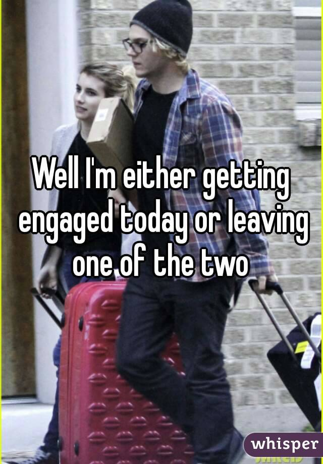Well I'm either getting engaged today or leaving one of the two