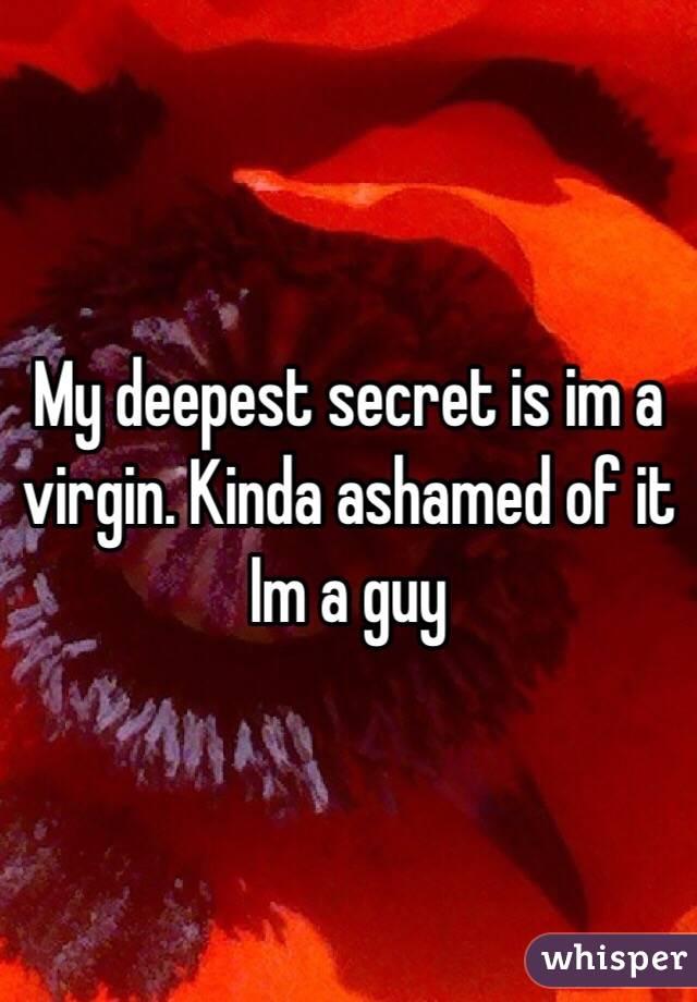 My deepest secret is im a virgin. Kinda ashamed of it Im a guy