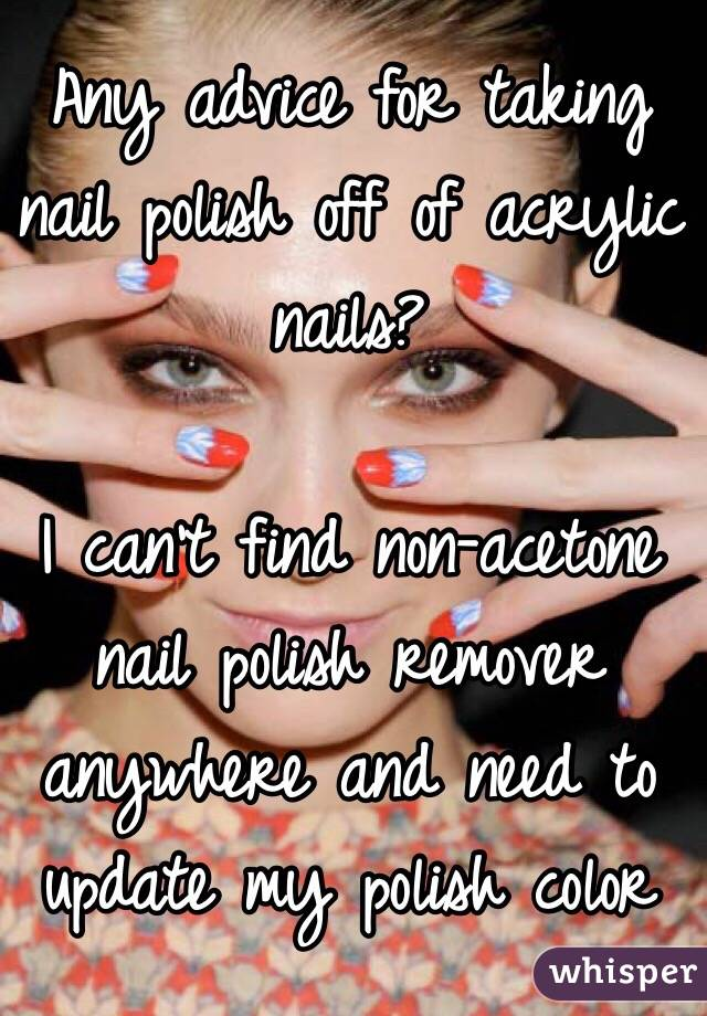 Any advice for taking nail polish off of acrylic nails?  I can't find non-acetone nail polish remover anywhere and need to update my polish color