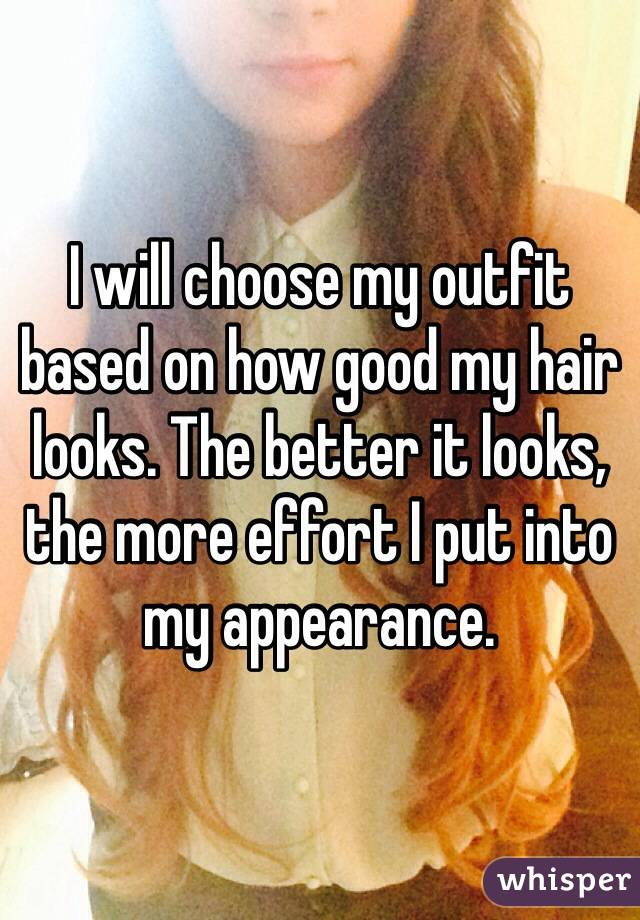 I will choose my outfit based on how good my hair looks. The better it looks, the more effort I put into my appearance.