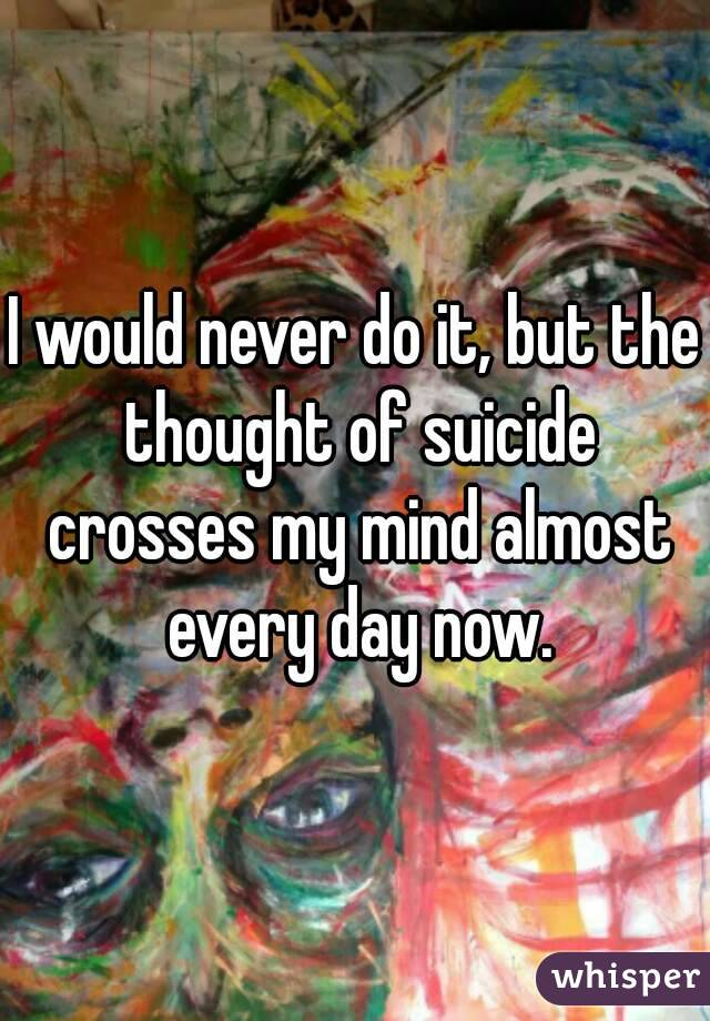 I would never do it, but the thought of suicide crosses my mind almost every day now.