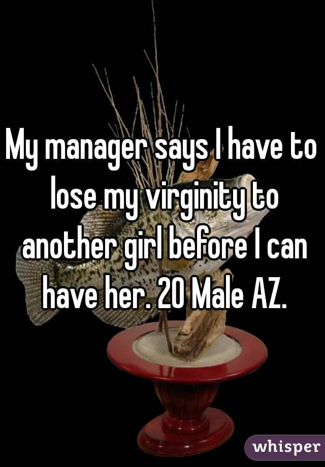 My manager says I have to lose my virginity to another girl before I can have her. 20 Male AZ.