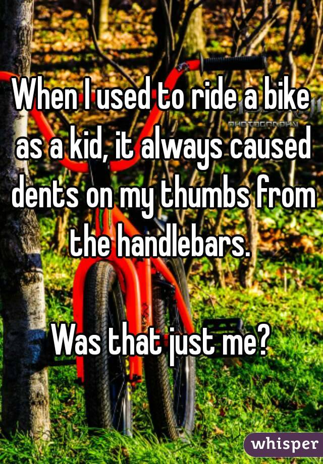 When I used to ride a bike as a kid, it always caused dents on my thumbs from the handlebars.   Was that just me?