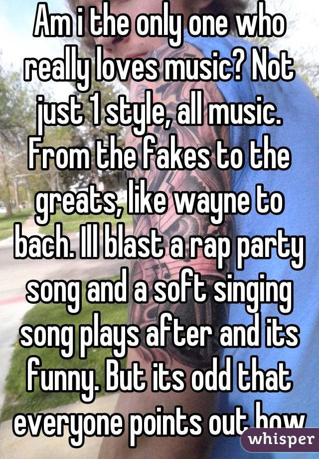 Am i the only one who really loves music? Not just 1 style, all music. From the fakes to the greats, like wayne to bach. Ill blast a rap party song and a soft singing song plays after and its funny. But its odd that everyone points out how wide my taste in music is.
