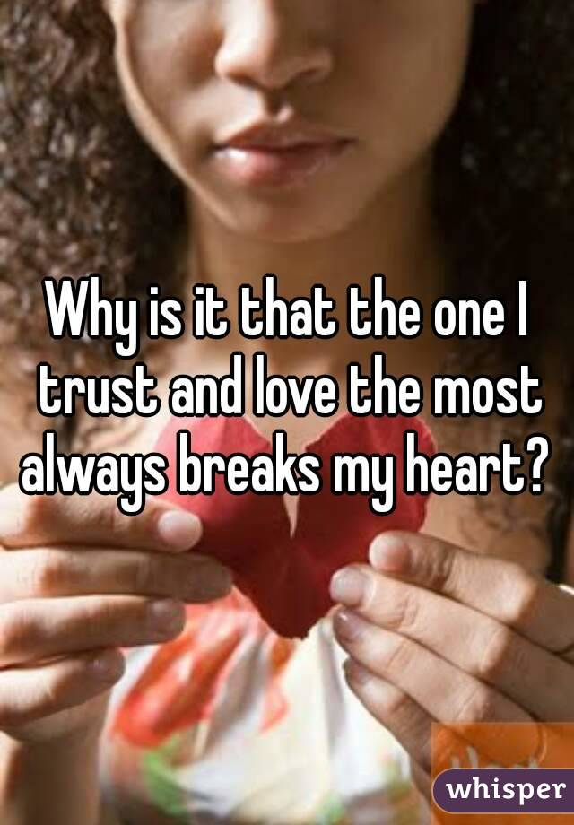 Why is it that the one I trust and love the most always breaks my heart?