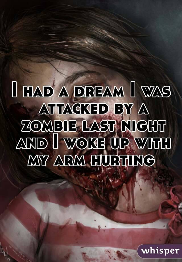 I had a dream I was attacked by a zombie last night and I woke up with my arm hurting