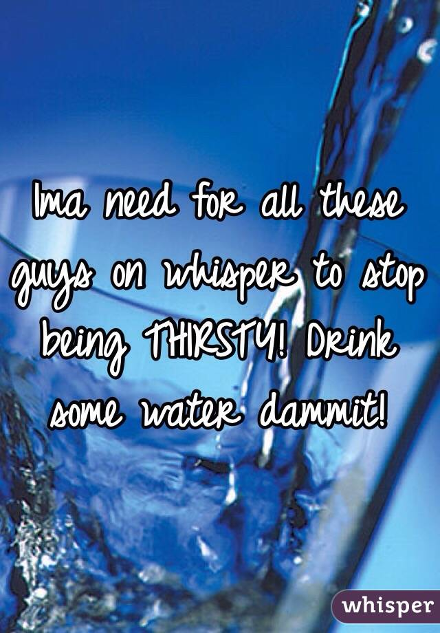 Ima need for all these guys on whisper to stop being THIRSTY! Drink some water dammit!