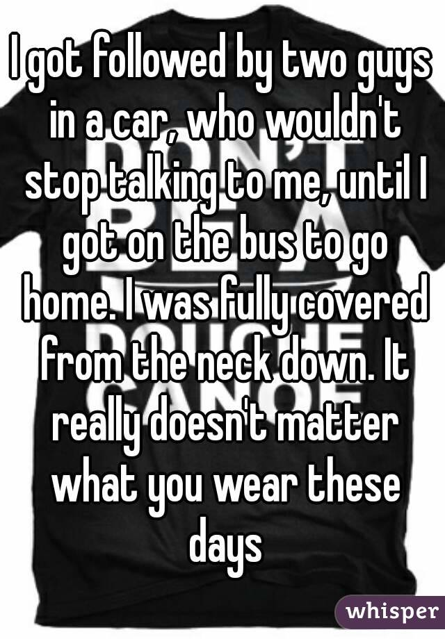 I got followed by two guys in a car, who wouldn't stop talking to me, until I got on the bus to go home. I was fully covered from the neck down. It really doesn't matter what you wear these days