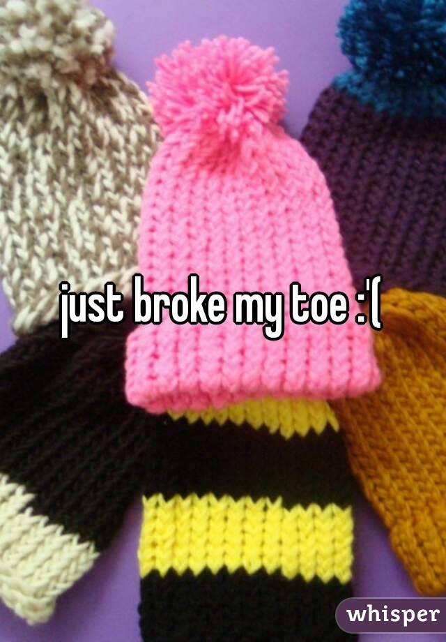 just broke my toe :'(