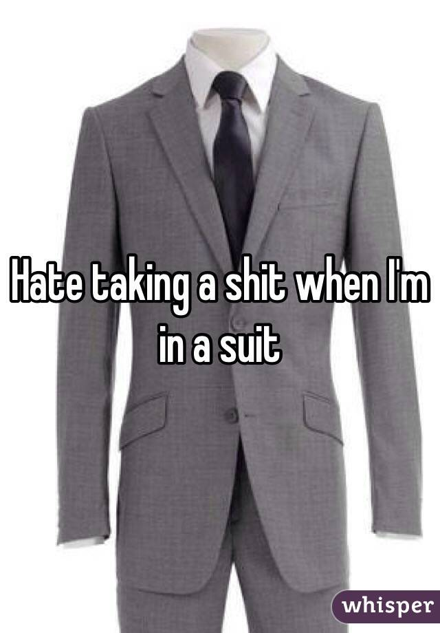 Hate taking a shit when I'm in a suit