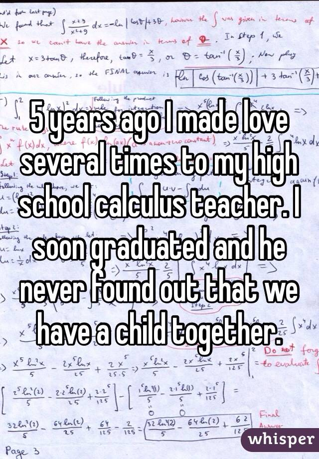 5 years ago I made love several times to my high school calculus teacher. I soon graduated and he never found out that we have a child together.