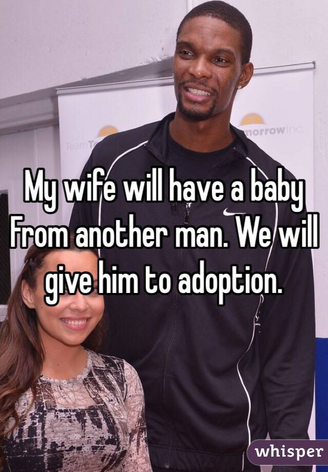 My wife will have a baby From another man. We will give him to adoption.