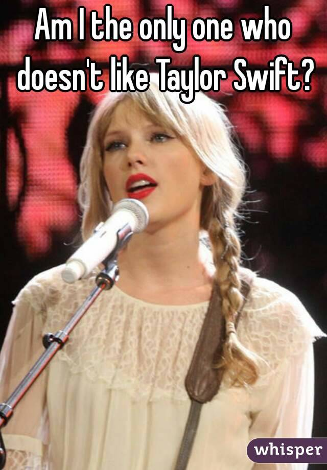 Am I the only one who doesn't like Taylor Swift?